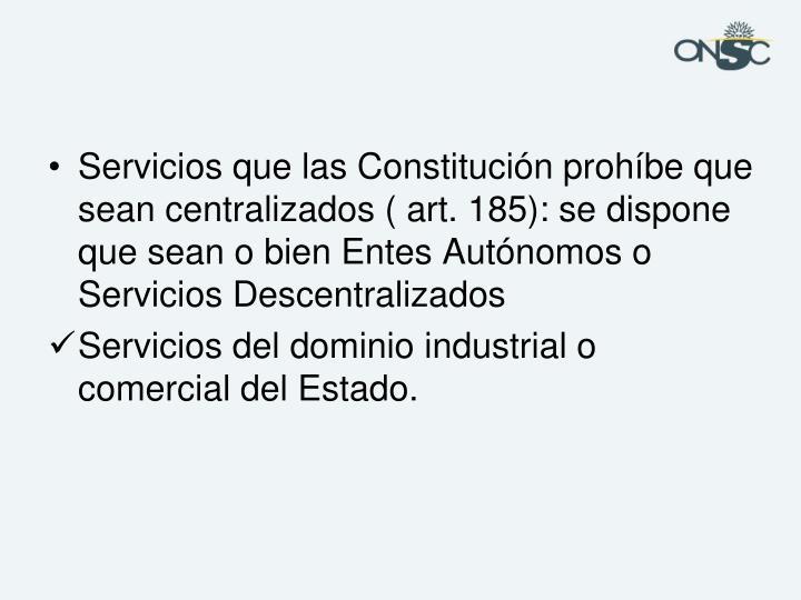 Servicios que las Constitución prohíbe que sean centralizados ( art. 185): se dispone que sean o bien Entes Autónomos o Servicios Descentralizados