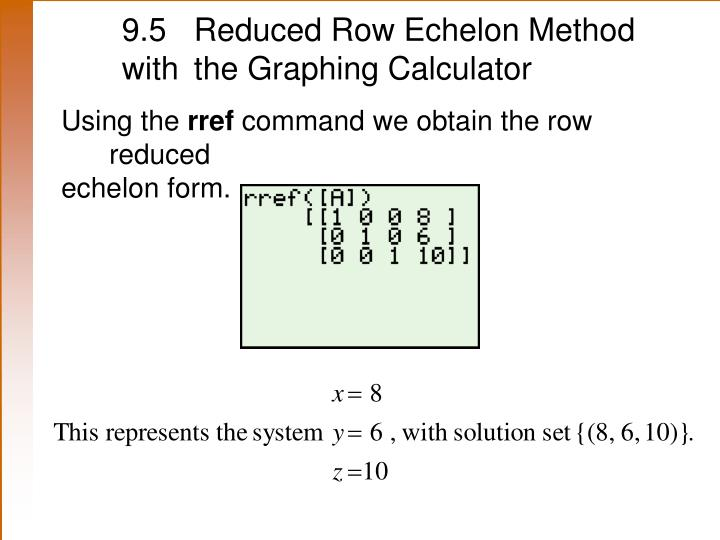 9.5 	Reduced Row Echelon Method with 	the Graphing Calculator