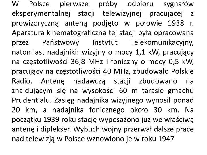 W Polsce pierwsze próby odbioru sygnałów eksperymentalnej stacji telewizyjnej pracującej z prowizoryczną anteną podjęto w połowie 1938 r. Aparatura kinematograficzna tej stacji była opracowana przez Państwowy Instytut Telekomunikacyjny, natomiast nadajniki: wizyjny o mocy 1,1
