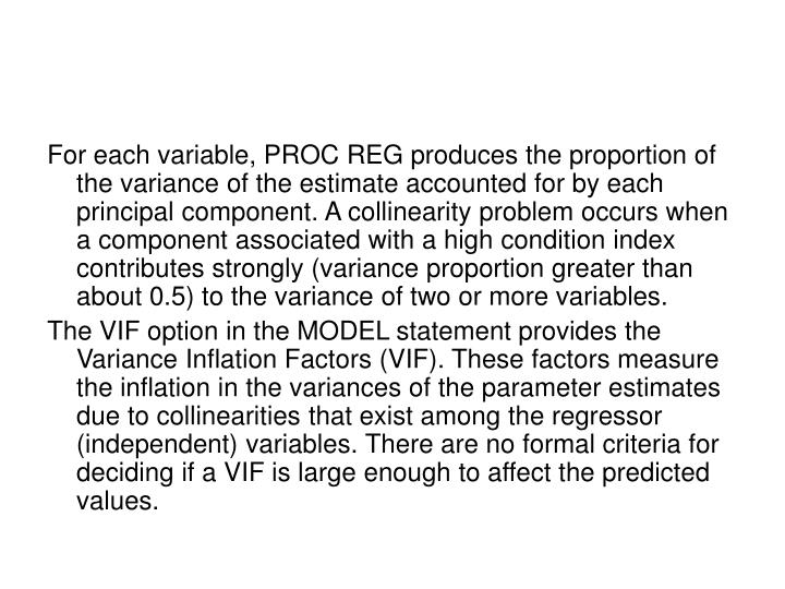 For each variable, PROC REG produces the proportion of the variance of the estimate accounted for by each principal component. A collinearity problem occurs when a component associated with a high condition index contributes strongly (variance proportion greater than about 0.5) to the variance of two or more variables.