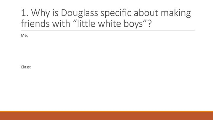 1. Why is Douglass specific about making friends with little white boys?