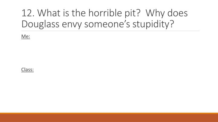 12. What is the horrible pit?  Why does Douglass envy someones stupidity?