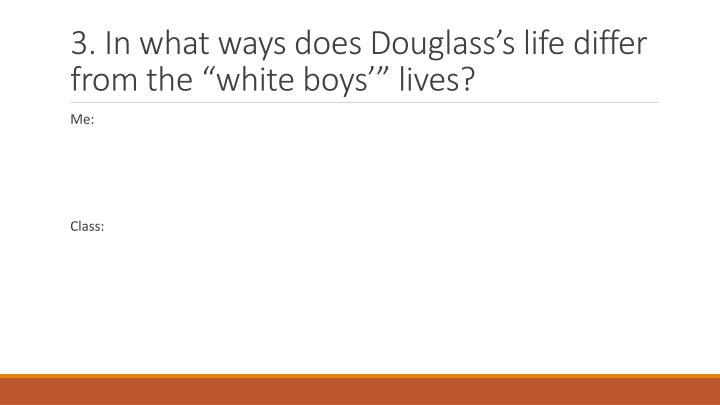 3. In what ways does Douglasss life differ from the white boys lives?