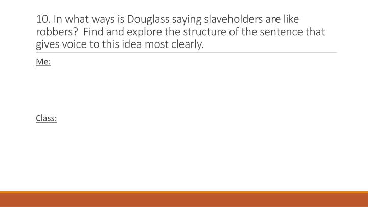 10. In what ways is Douglass saying slaveholders are like robbers?  Find and explore the structure of the sentence that gives voice to this idea most clearly.