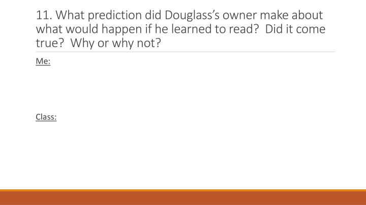 11. What prediction did Douglasss owner make about what would happen if he learned to read?  Did it come true?  Why or why not?