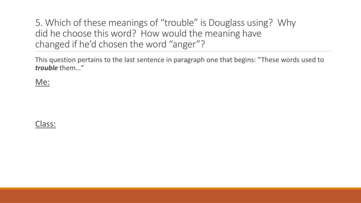 5. Which of these meanings of trouble is Douglass using?  Why did he choose this word?  How would the meaning have changed if hed chosen the word anger?