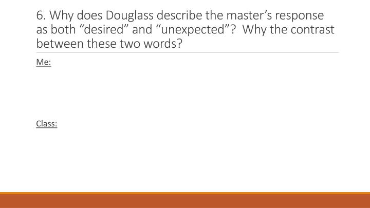 6. Why does Douglass describe the masters response as both desired and unexpected?  Why the contrast between these two words?
