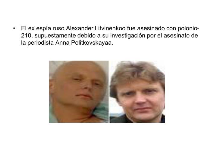 El ex espía ruso Alexander Litvinenkoo fue asesinado con polonio-210, supuestamente debido a su investigación por el asesinato de la periodista Anna Politkovskayaa.