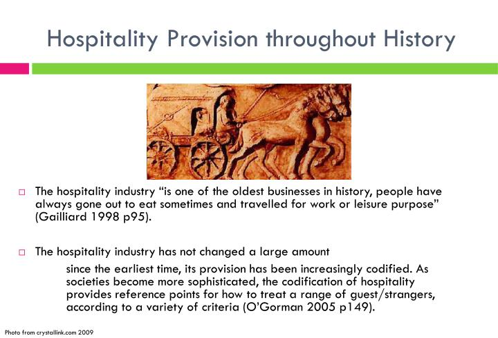 historical development of the hospitality industry Hospitality was designated for royalty and governmental delegates wealthy minions in society felt that this would be a great way to be tended to, then the aspect of going to a hotel was.