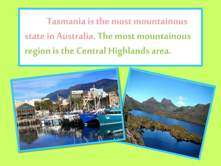 Tasmania is the most mountainous state in Australia.