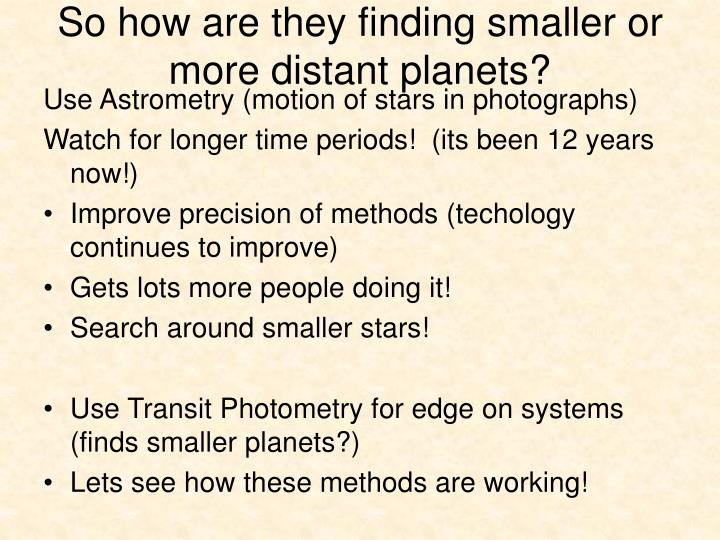 So how are they finding smaller or more distant planets?