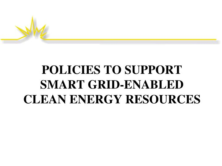 POLICIES TO SUPPORT SMART GRID-ENABLED CLEAN ENERGY RESOURCES