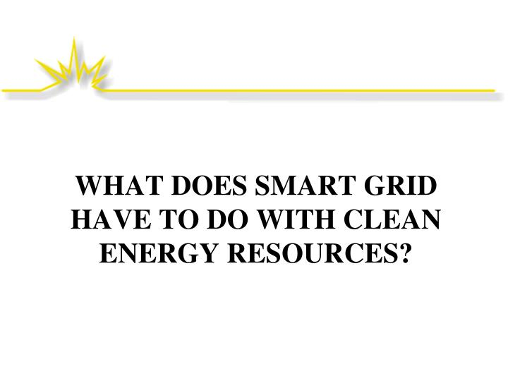 WHAT DOES SMART GRID HAVE TO DO WITH CLEAN ENERGY RESOURCES?
