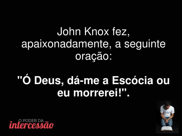 John Knox fez, apaixonadamente, a seguinte oração: