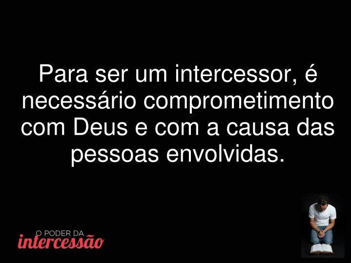 Para ser um intercessor, é necessário comprometimento com Deus e com a causa das pessoas envolvidas.