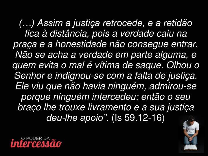 (…) Assim a justiça retrocede, e a retidão fica à distância, pois a verdade caiu na praça e a honestidade não consegue entrar.