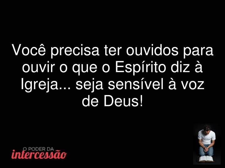 Você precisa ter ouvidos para ouvir o que o Espírito diz à Igreja... seja sensível à voz de Deus!