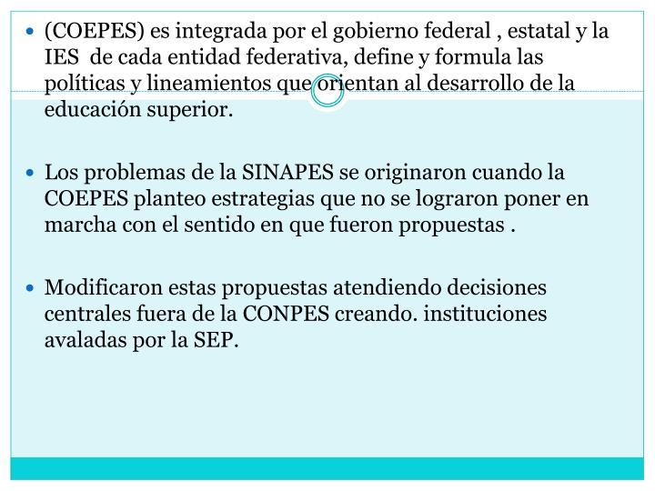 (COEPES) es integrada por el gobierno federal , estatal y la IES  de cada entidad federativa, define y formula las políticas y lineamientos que orientan al desarrollo de la educación superior.