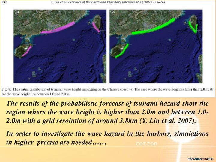 The results of the probabilistic forecast of tsunami hazard show the region where the wave height is higher than 2.0m and between 1.0-2.0m with a grid resolution of around 3.8km (Y. Liu et al. 2007).