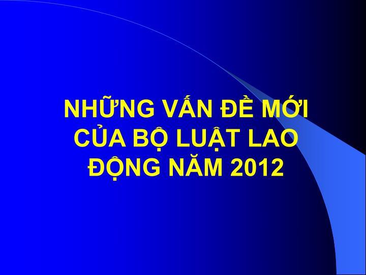 NHỮNG VẤN ĐỀ MỚI CỦA BỘ LUẬT LAO ĐỘNG NĂM 2012