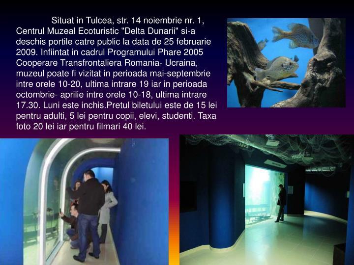 """Situat in Tulcea, str. 14 noiembrie nr. 1, Centrul Muzeal Ecoturistic """"Delta Dunarii"""" si-a deschis portile catre public la data de 25 februarie 2009. Infiintat in cadrul Programului Phare 2005 Cooperare Transfrontaliera Romania- Ucraina, muzeul poate fi vizitat in perioada mai-septembrie intre orele 10-20, ultima intrare 19 iar in perioada octombrie- aprilie intre orele 10-18, ultima intrare 17.30. Luni este inchis.Pretul biletului este de 15 lei pentru adulti, 5 lei pentru copii, elevi, studenti. Taxa foto 20 lei iar pentru filmari 40 lei."""