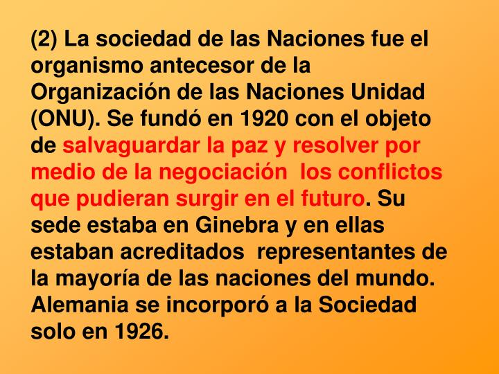 (2) La sociedad de las Naciones fue el organismo antecesor de la Organización de las Naciones Unidad (ONU). Se fundó en 1920 con el objeto de