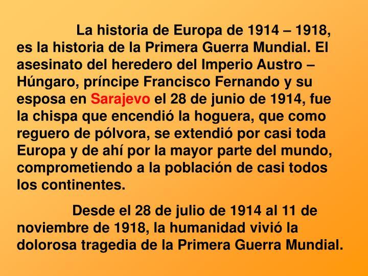 La historia de Europa de 1914 – 1918, es la historia de la Primera Guerra Mundial. El asesinato del heredero del Imperio Austro – Húngaro, príncipe Francisco Fernando y su esposa en