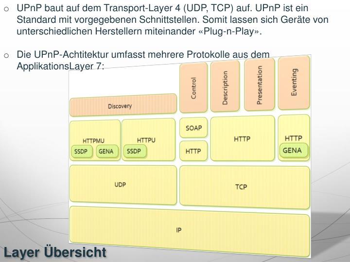 UPnP baut auf dem Transport-Layer 4 (UDP, TCP) auf. UPnP ist ein Standard mit vorgegebenen Schnittstellen. Somit lassen sich Geräte von unterschiedlichen Herstellern miteinander «Plug-n-Play».