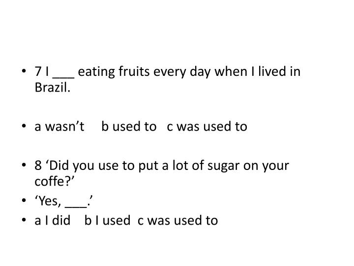 7 I ___ eating fruits every day when I lived in Brazil.