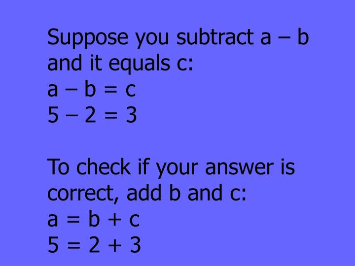 Suppose you subtract a – b and it equals c: