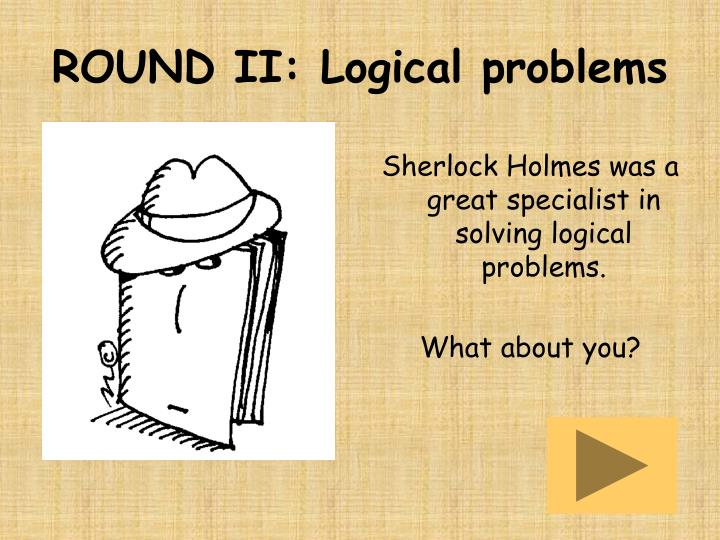 ROUND II: Logical problems