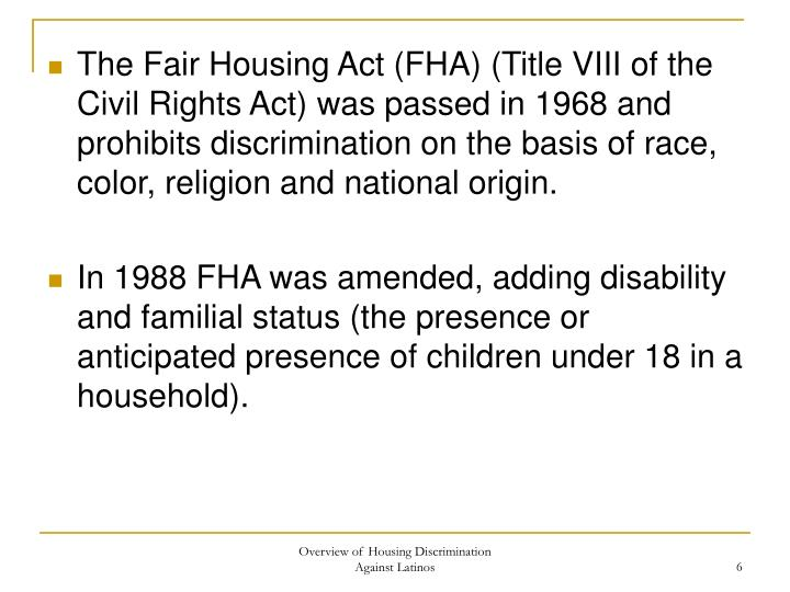 The Fair Housing Act (FHA) (Title VIII of the Civil Rights Act) was passed in 1968 and prohibits discrimination on the basis of race, color, religion and national origin.
