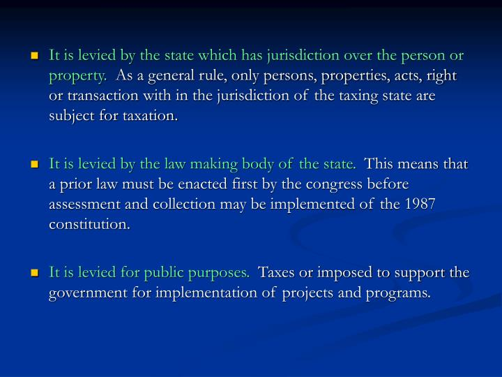 It is levied by the state which has jurisdiction over the person or property.