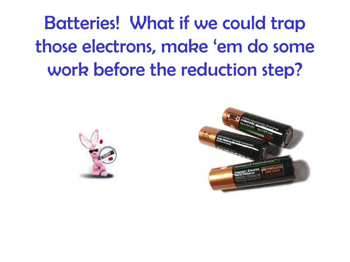 Batteries!  What if we could trap those electrons, make 'em do some work before the reduction step?