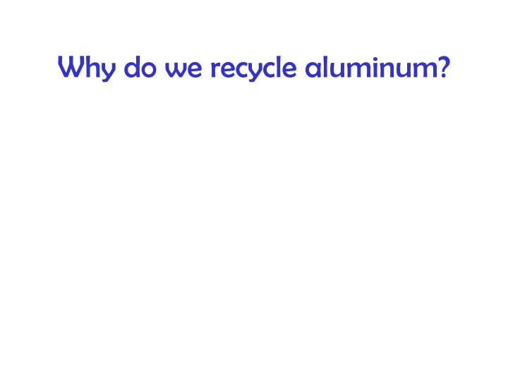 Why do we recycle aluminum?