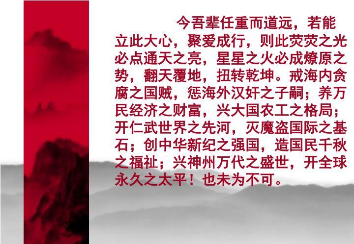 今吾辈任重而道远,若能立此大心,聚爱成行,则此荧荧之光必点通天之亮,星星之火必成燎原之势,翻天覆地,扭转乾坤。戒海内贪腐之国贼,惩海外汉奸之子嗣;养万民经济之财富,兴大国农工之格局;开仁武世界之先河,灭魔盗国际之基石;创中华新纪之强国,造国民千秋之福祉;兴神州万代之盛世,开全球永久之太平!也未为不可。