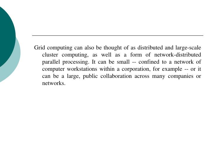 Grid computing can also be thought of as distributed and large-scale cluster computing, as well as a...