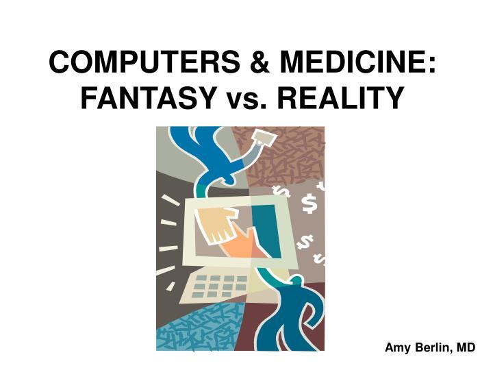 COMPUTERS & MEDICINE:  FANTASY vs. REALITY