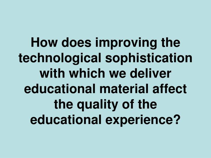 How does improving the technological sophistication with which we deliver educational material affect the quality of the educational experience?