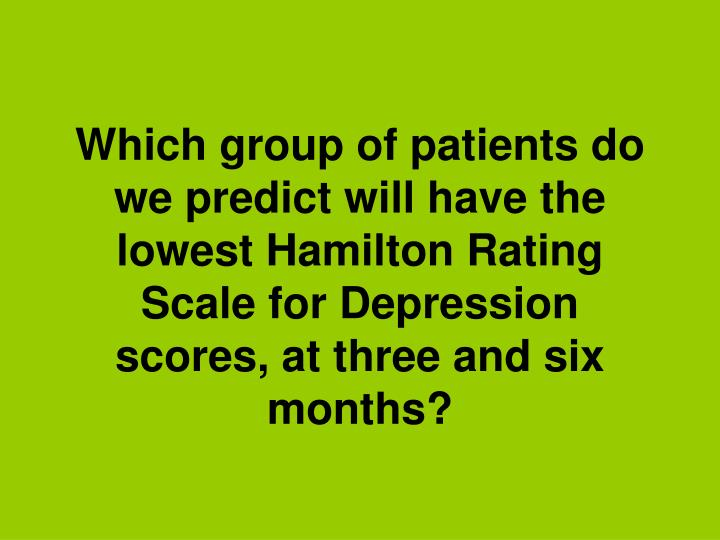 Which group of patients do we predict will have the lowest Hamilton Rating Scale for Depression scores, at three and six months?