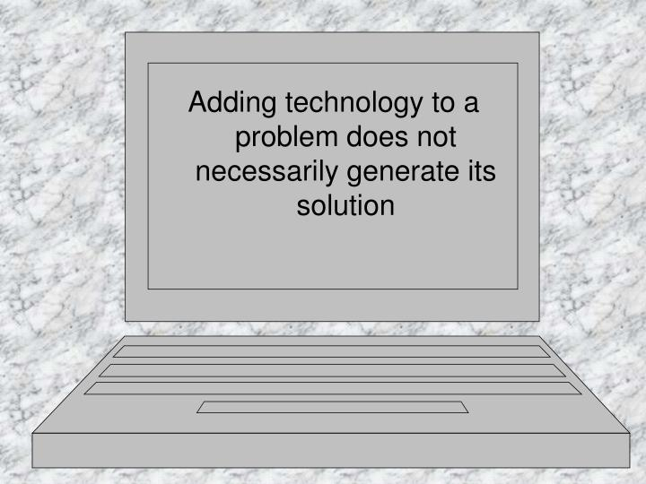Adding technology to a problem does not necessarily generate its solution