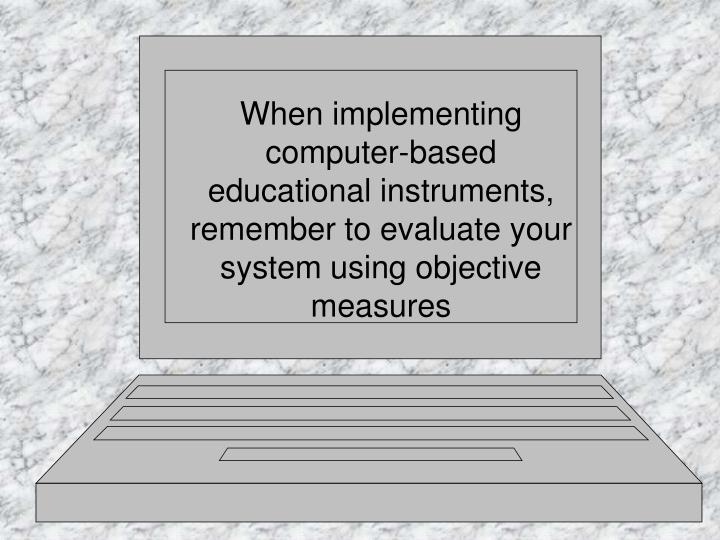 When implementing computer-based educational instruments, remember to evaluate your system using objective measures