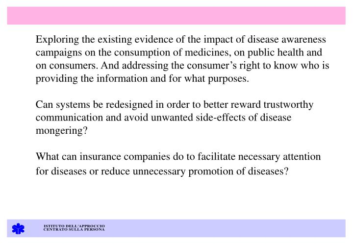 Exploring the existing evidence of the impact of disease awareness campaigns on the consumption of medicines, on public health and on consumers. And addressing the consumers right to know who is providing the information and for what purposes.