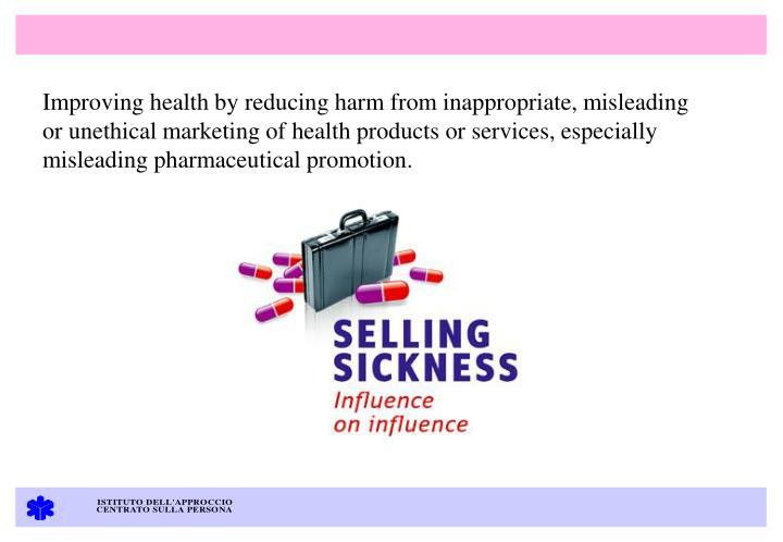 Improving health by reducing harm from inappropriate, misleading or unethical marketing of health products or services, especially misleading pharmaceutical promotion.
