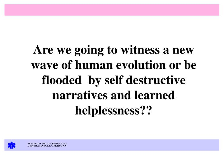 Are we going to witness a new wave of human evolution or be flooded  by self destructive narratives and learned helplessness??