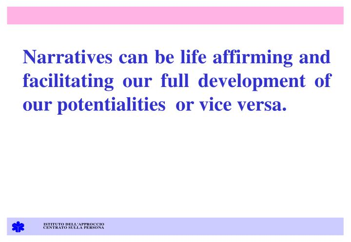 Narratives can be life affirming and facilitating our full development of our potentialities  or vice versa.