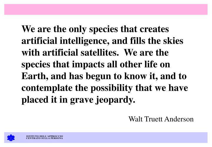 We are the only species that creates artificial intelligence, and fills the skies with artificial satellites.  We are the species that impacts all other life on Earth, and has begun to know it, and to contemplate the possibility that we have placed it in grave jeopardy.
