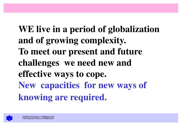 WE live in a period of globalization and of growing complexity.