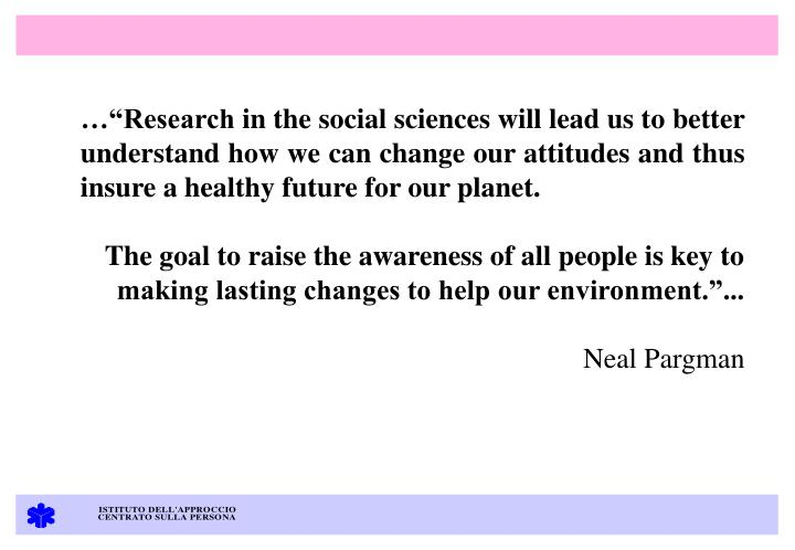 "…""Research in the social sciences will lead us to better understand how we can change our attitudes and thus insure a healthy future for our planet."