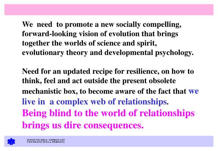 We  need  to promote a new socially compelling, forward-looking vision of evolution that brings together the worlds of science and spirit, evolutionary theory and developmental psychology.